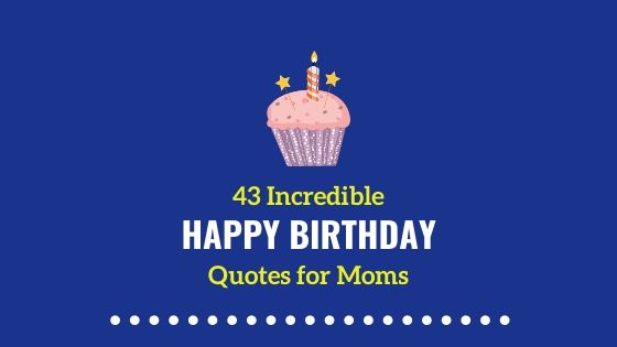 43 Incredible & Remarkable Happy Birthday Quotes For Moms